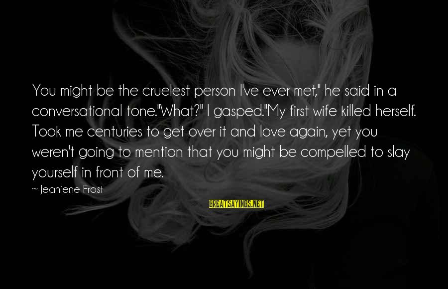 """Love Killed Me Sayings By Jeaniene Frost: You might be the cruelest person I've ever met,"""" he said in a conversational tone.""""What?"""""""