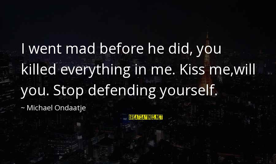 Love Killed Me Sayings By Michael Ondaatje: I went mad before he did, you killed everything in me. Kiss me,will you. Stop