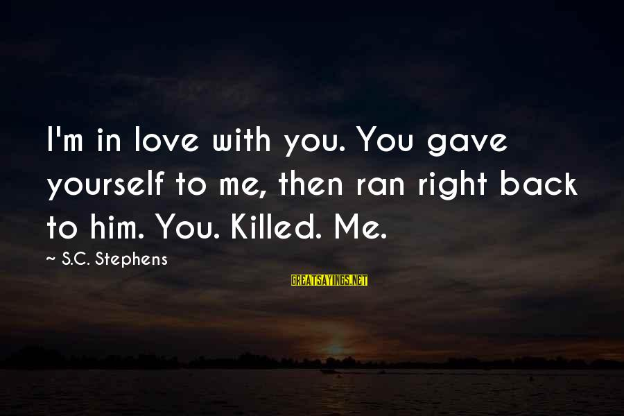 Love Killed Me Sayings By S.C. Stephens: I'm in love with you. You gave yourself to me, then ran right back to