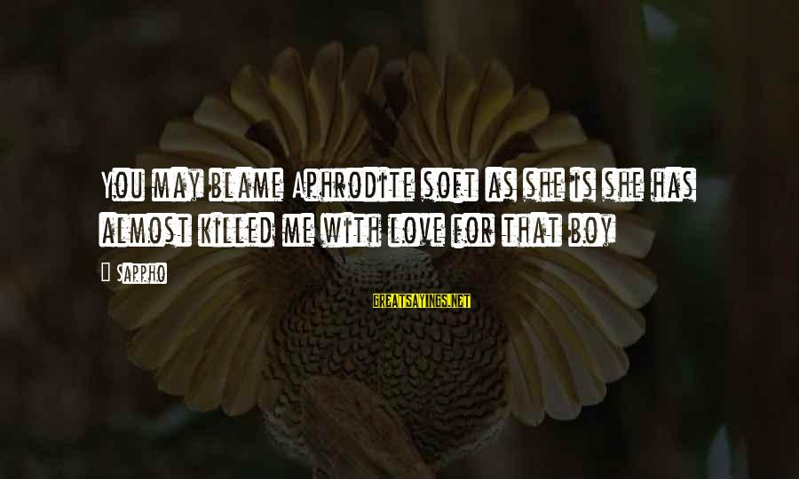 Love Killed Me Sayings By Sappho: You may blame Aphrodite soft as she is she has almost killed me with love