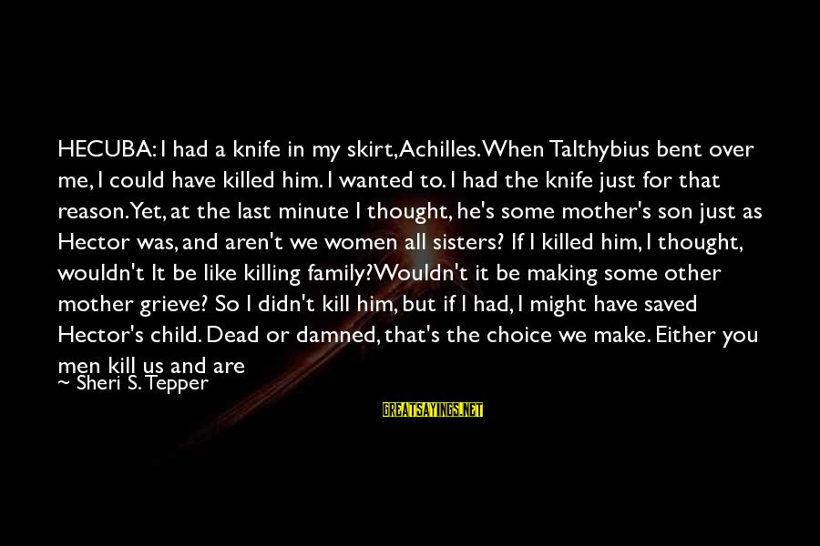 Love Killed Me Sayings By Sheri S. Tepper: HECUBA: I had a knife in my skirt, Achilles. When Talthybius bent over me, I