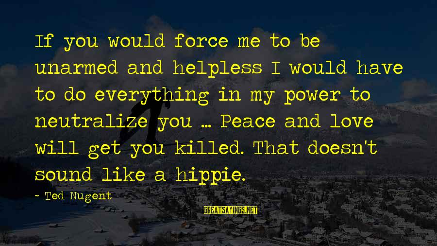 Love Killed Me Sayings By Ted Nugent: If you would force me to be unarmed and helpless I would have to do