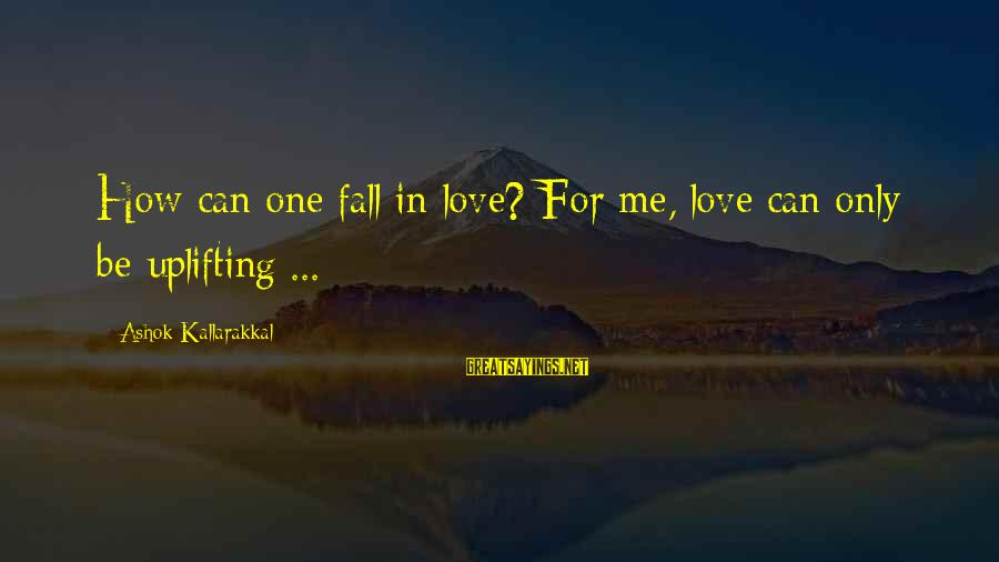 Love Kills Me Sayings By Ashok Kallarakkal: How can one fall in love? For me, love can only be uplifting ...