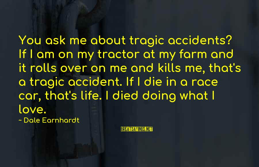 Love Kills Me Sayings By Dale Earnhardt: You ask me about tragic accidents? If I am on my tractor at my farm
