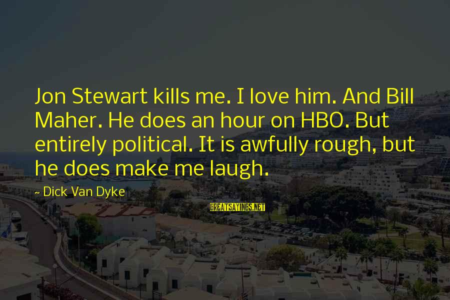 Love Kills Me Sayings By Dick Van Dyke: Jon Stewart kills me. I love him. And Bill Maher. He does an hour on