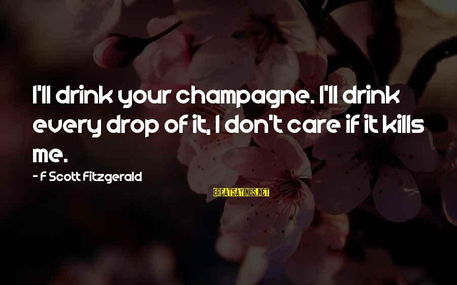Love Kills Me Sayings By F Scott Fitzgerald: I'll drink your champagne. I'll drink every drop of it, I don't care if it