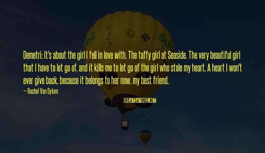 Love Kills Me Sayings By Rachel Van Dyken: Demetri: It's about the girl I fell in love with. The taffy girl at Seaside.