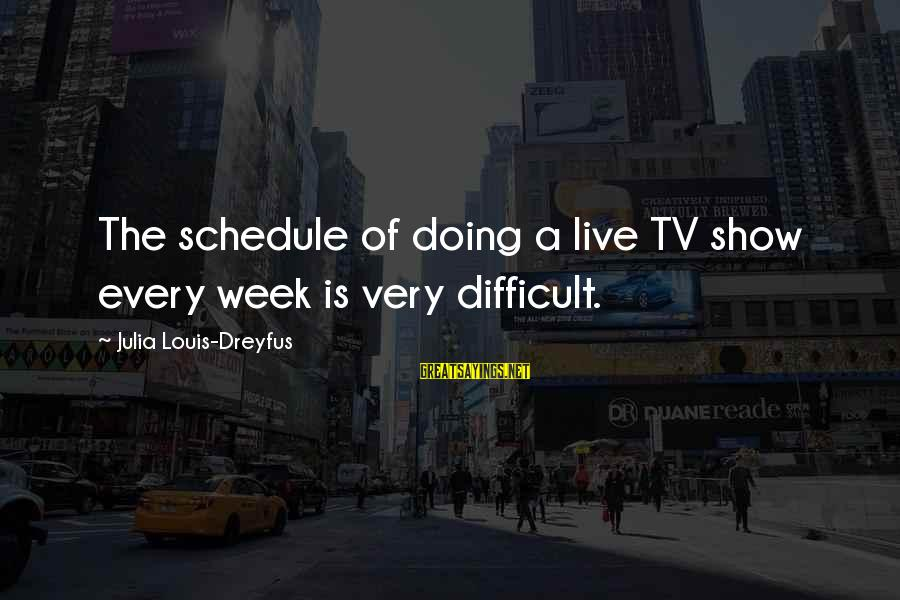 Love Latte Sayings By Julia Louis-Dreyfus: The schedule of doing a live TV show every week is very difficult.