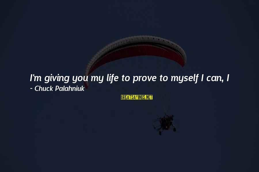 Love Life Happiness Sayings By Chuck Palahniuk: I'm giving you my life to prove to myself I can, I really can love