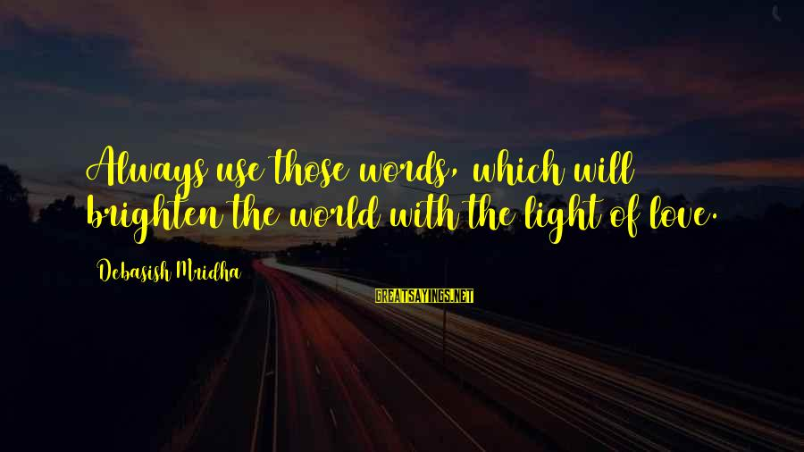 Love Life Happiness Sayings By Debasish Mridha: Always use those words, which will brighten the world with the light of love.
