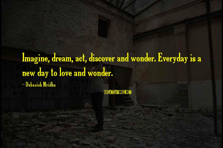 Love Life Happiness Sayings By Debasish Mridha: Imagine, dream, act, discover and wonder. Everyday is a new day to love and wonder.
