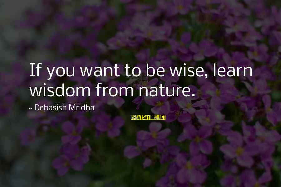 Love Life Happiness Sayings By Debasish Mridha: If you want to be wise, learn wisdom from nature.