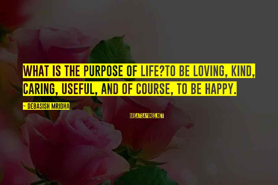 Love Life Happiness Sayings By Debasish Mridha: What is the purpose of life?To be loving, kind, caring, useful, and of course, to