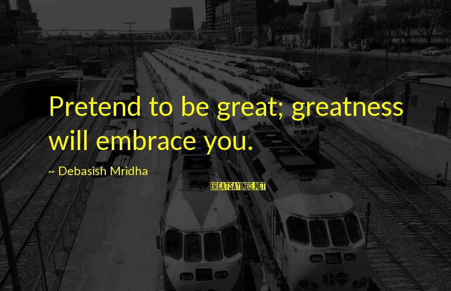 Love Life Happiness Sayings By Debasish Mridha: Pretend to be great; greatness will embrace you.