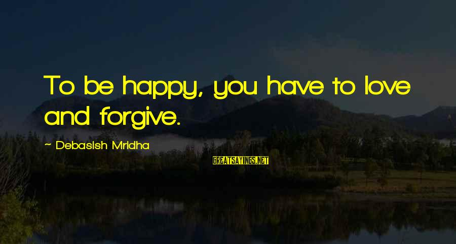 Love Life Happiness Sayings By Debasish Mridha: To be happy, you have to love and forgive.
