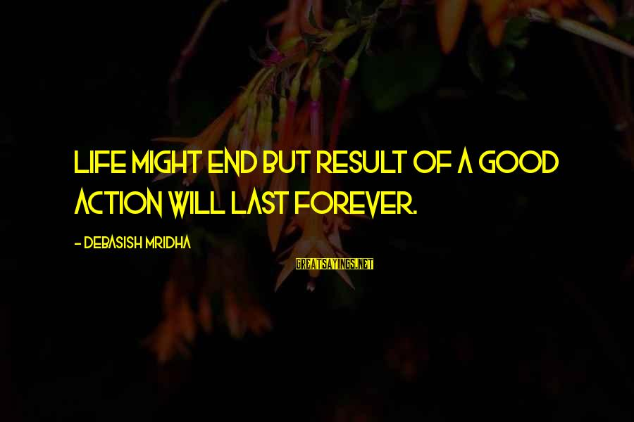 Love Life Happiness Sayings By Debasish Mridha: Life might end but result of a good action will last forever.