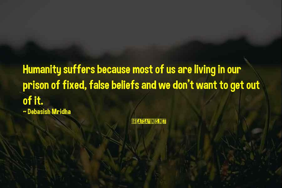 Love Life Happiness Sayings By Debasish Mridha: Humanity suffers because most of us are living in our prison of fixed, false beliefs