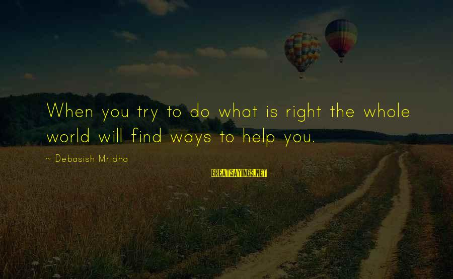Love Life Happiness Sayings By Debasish Mridha: When you try to do what is right the whole world will find ways to