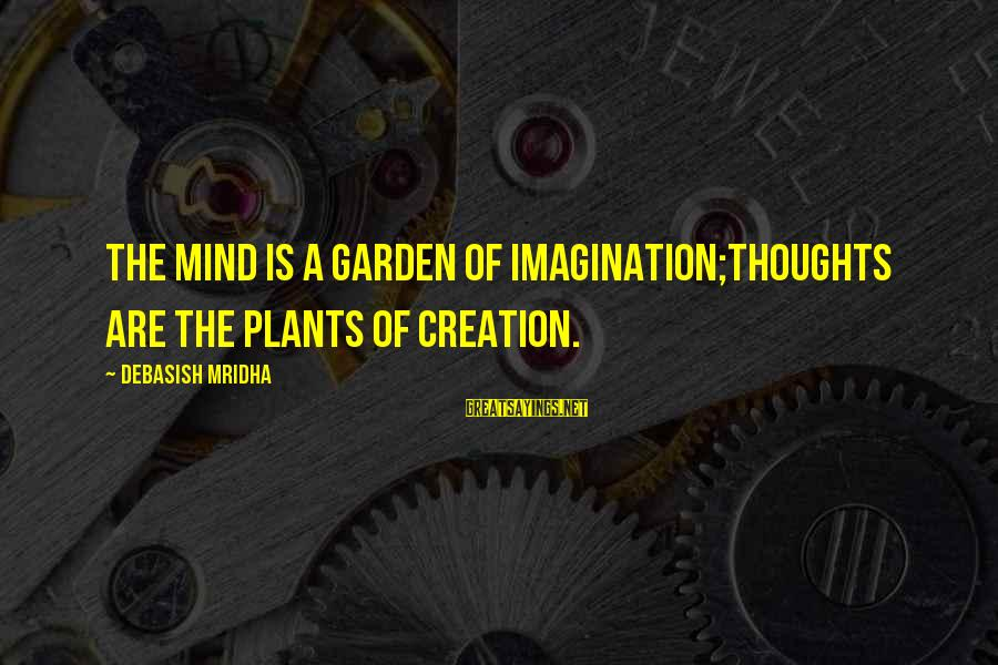 Love Life Happiness Sayings By Debasish Mridha: The mind is a garden of imagination;thoughts are the plants of creation.