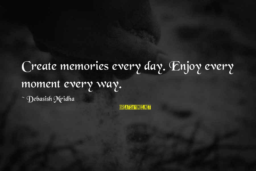 Love Life Happiness Sayings By Debasish Mridha: Create memories every day. Enjoy every moment every way.