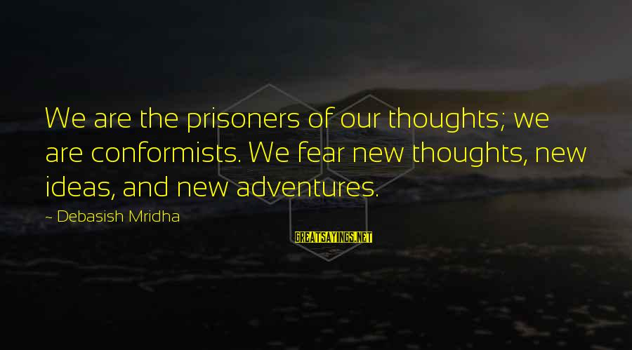Love Life Happiness Sayings By Debasish Mridha: We are the prisoners of our thoughts; we are conformists. We fear new thoughts, new