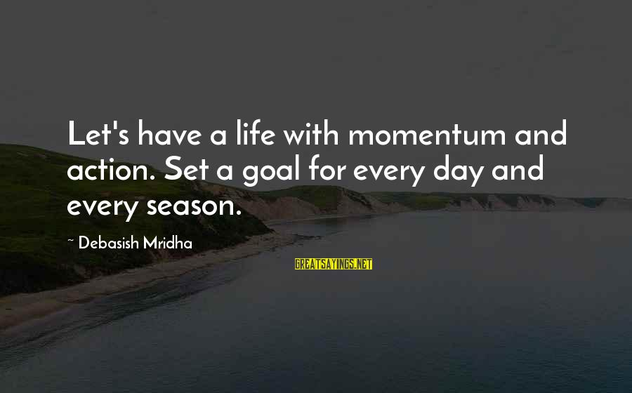 Love Life Happiness Sayings By Debasish Mridha: Let's have a life with momentum and action. Set a goal for every day and