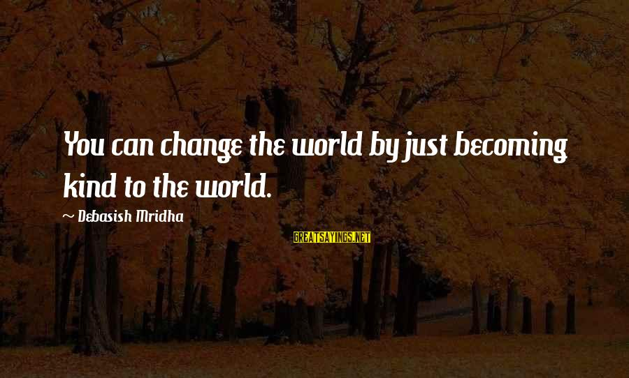 Love Life Happiness Sayings By Debasish Mridha: You can change the world by just becoming kind to the world.