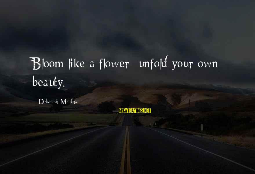 Love Life Happiness Sayings By Debasish Mridha: Bloom like a flower; unfold your own beauty.