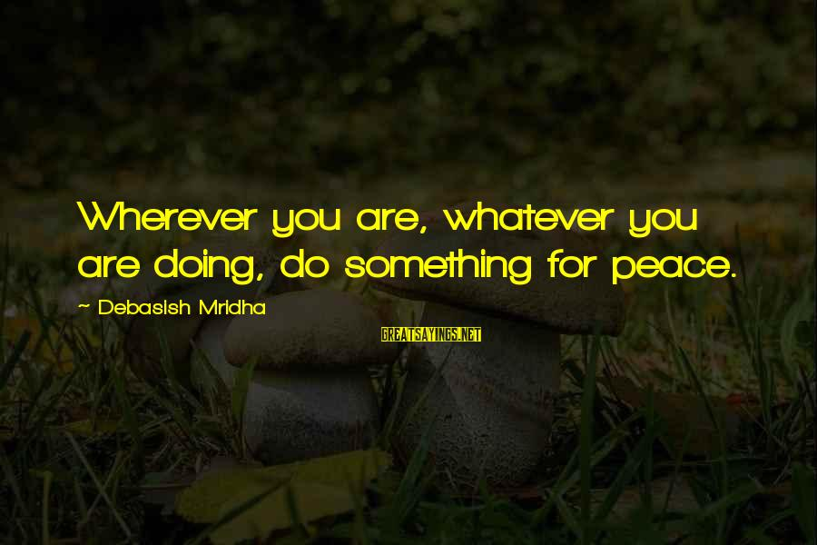 Love Life Happiness Sayings By Debasish Mridha: Wherever you are, whatever you are doing, do something for peace.