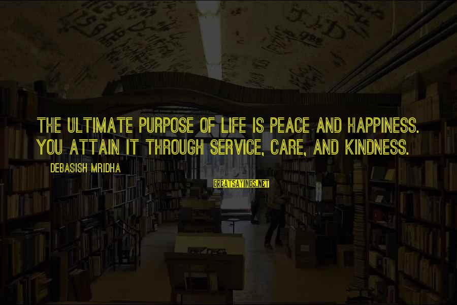 Love Life Happiness Sayings By Debasish Mridha: The ultimate purpose of life is peace and happiness. You attain it through service, care,