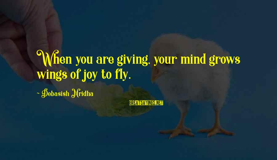 Love Life Happiness Sayings By Debasish Mridha: When you are giving, your mind grows wings of joy to fly.
