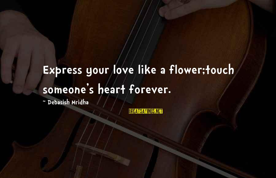 Love Life Happiness Sayings By Debasish Mridha: Express your love like a flower;touch someone's heart forever.