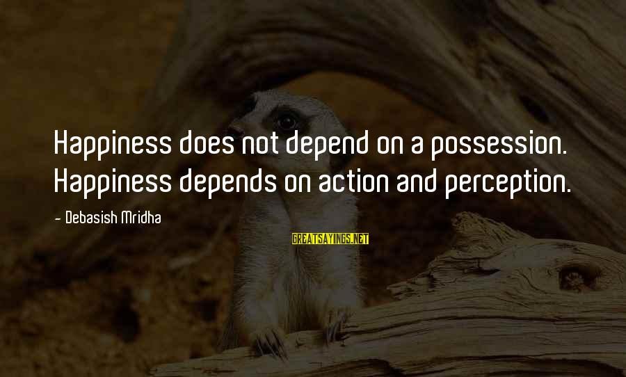 Love Life Happiness Sayings By Debasish Mridha: Happiness does not depend on a possession. Happiness depends on action and perception.