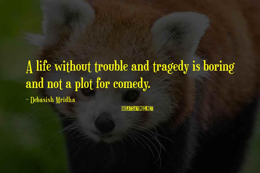 Love Life Happiness Sayings By Debasish Mridha: A life without trouble and tragedy is boring and not a plot for comedy.