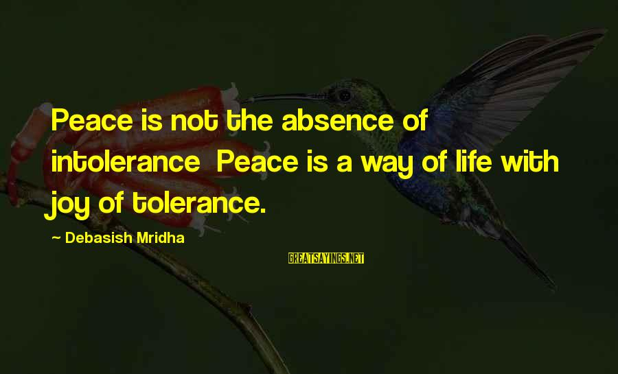 Love Life Happiness Sayings By Debasish Mridha: Peace is not the absence of intolerance Peace is a way of life with joy