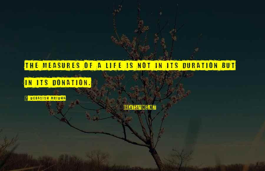 Love Life Happiness Sayings By Debasish Mridha: The measures of a life is not in its duration but in its donation.