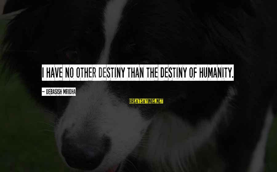 Love Life Happiness Sayings By Debasish Mridha: I have no other destiny than the destiny of humanity.