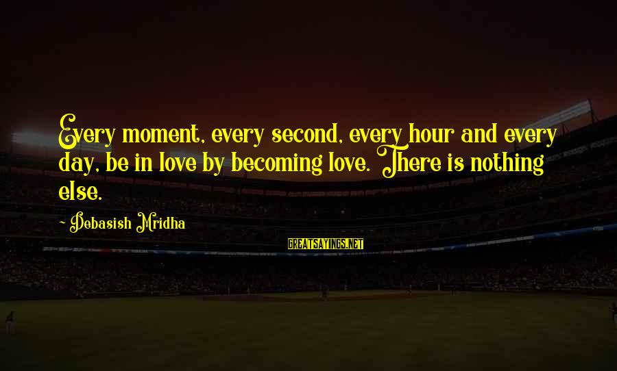 Love Life Happiness Sayings By Debasish Mridha: Every moment, every second, every hour and every day, be in love by becoming love.