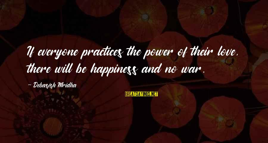 Love Life Happiness Sayings By Debasish Mridha: If everyone practices the power of their love, there will be happiness and no war.