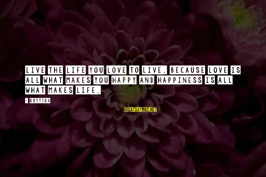 Love Life Happiness Sayings By Kritika: Live the life you love to live. Because love is all what makes you happy