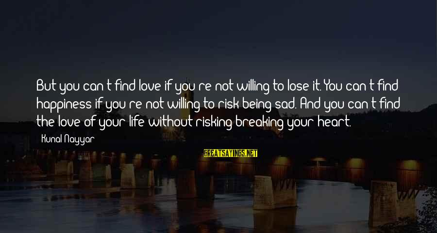 Love Life Happiness Sayings By Kunal Nayyar: But you can't find love if you're not willing to lose it. You can't find