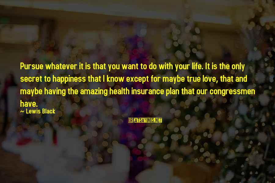 Love Life Happiness Sayings By Lewis Black: Pursue whatever it is that you want to do with your life. It is the