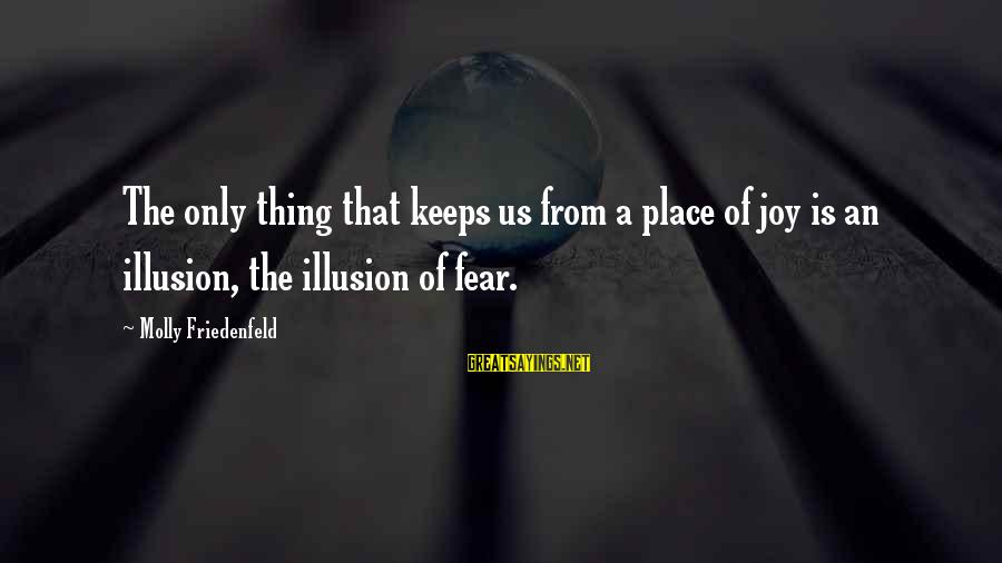 Love Life Happiness Sayings By Molly Friedenfeld: The only thing that keeps us from a place of joy is an illusion, the