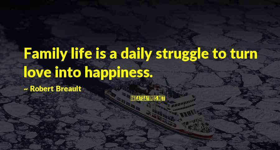 Love Life Happiness Sayings By Robert Breault: Family life is a daily struggle to turn love into happiness.
