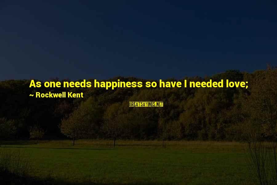 Love Life Happiness Sayings By Rockwell Kent: As one needs happiness so have I needed love; that is the deepest need of