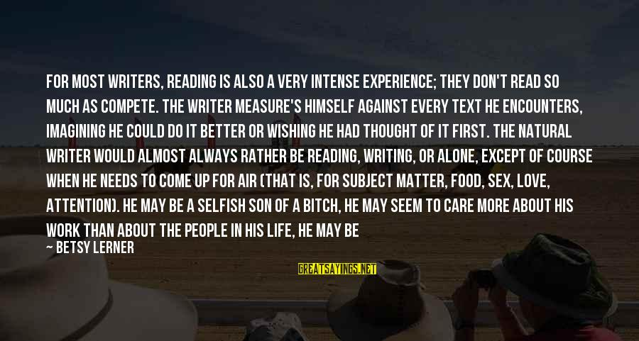 Love Life Text Sayings By Betsy Lerner: For most writers, reading is also a very intense experience; they don't read so much