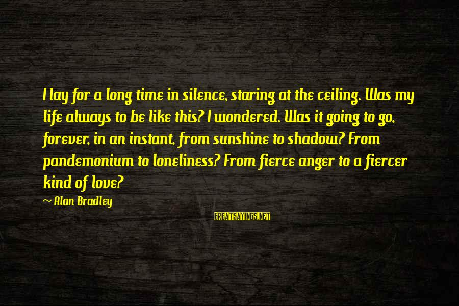 Love Like Shadow Sayings By Alan Bradley: I lay for a long time in silence, staring at the ceiling. Was my life