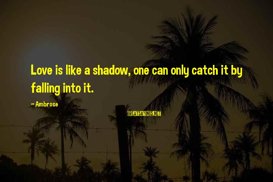 Love Like Shadow Sayings By Ambrose: Love is like a shadow, one can only catch it by falling into it.