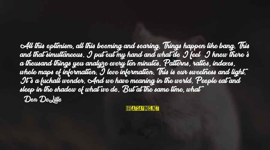 Love Like Shadow Sayings By Don DeLillo: All this optimism, all this booming and soaring. Things happen like bang. This and that