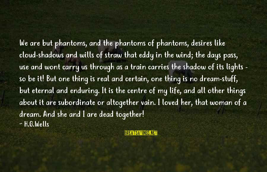Love Like Shadow Sayings By H.G.Wells: We are but phantoms, and the phantoms of phantoms, desires like cloud-shadows and wills of